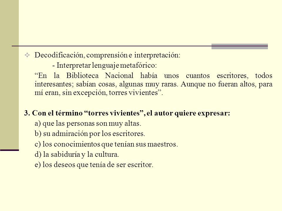 Decodificación, comprensión e interpretación: - Interpretar lenguaje metafórico: En la Biblioteca Nacional había unos cuantos escritores, todos interesantes; sabían cosas, algunas muy raras.