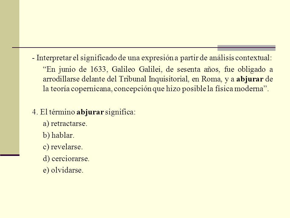 - Interpretar el significado de una expresión a partir de análisis contextual: En junio de 1633, Galileo Galilei, de sesenta años, fue obligado a arrodillarse delante del Tribunal Inquisitorial, en Roma, y a abjurar de la teoría copernicana, concepción que hizo posible la física moderna.