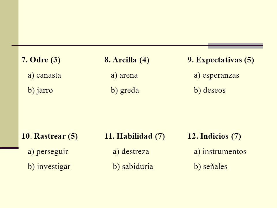7. Odre (3)8. Arcilla (4)9. Expectativas (5) a) canasta a) arena a) esperanzas b) jarro b) greda b) deseos 10. Rastrear (5)11. Habilidad (7)12. Indici