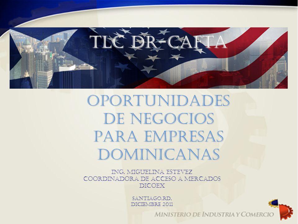 TLC DR-CAFTA Oportunidades DE NEGOCIOS Para empresas DOMINICANAS ING. MIGUELINA ESTEVEZ Coordinadora de acceso a mercados DICOEX Santiago,RD, Diciembr