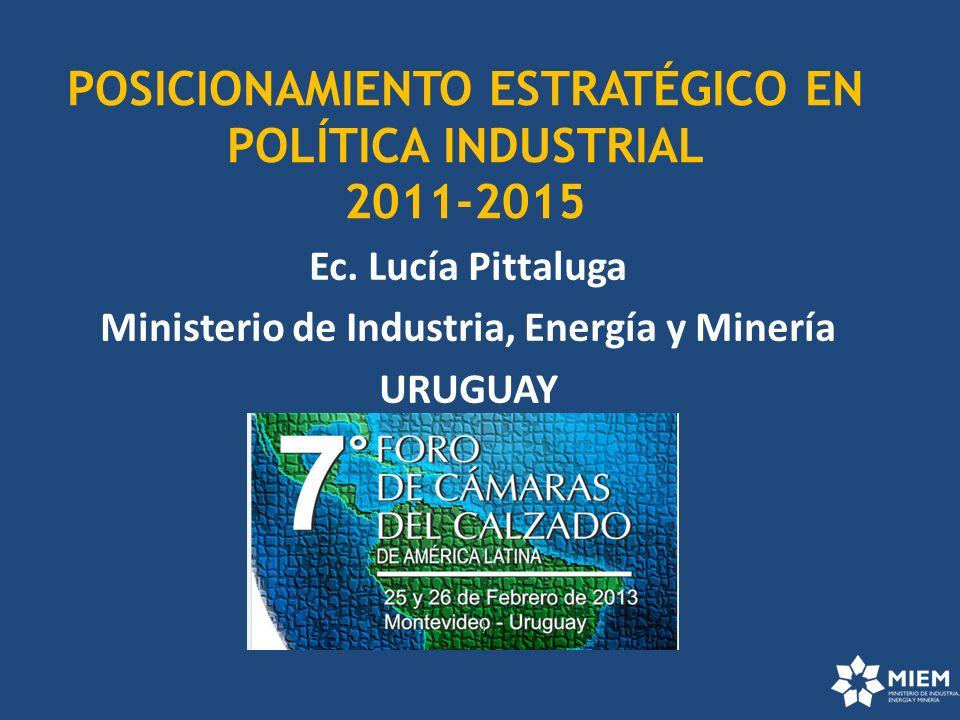 POSICIONAMIENTO ESTRATÉGICO EN POLÍTICA INDUSTRIAL 2011-2015 Ec. Lucía Pittaluga Ministerio de Industria, Energía y Minería URUGUAY