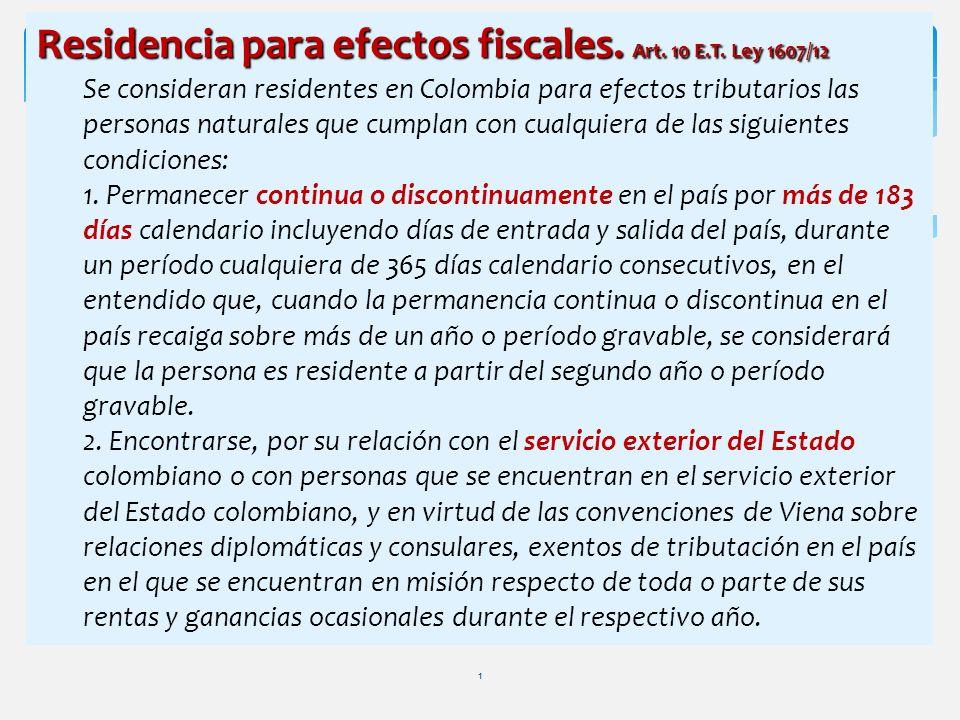 1 Residencia para efectos fiscales. Art. 10 E.T. Ley 1607/12 Se consideran residentes en Colombia para efectos tributarios las personas naturales que