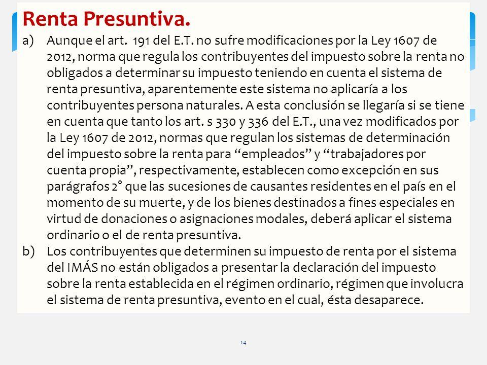 Renta Presuntiva. a)Aunque el art. 191 del E.T. no sufre modificaciones por la Ley 1607 de 2012, norma que regula los contribuyentes del impuesto sobr