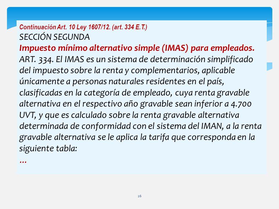 Continuación Art. 10 Ley 1607/12. (art. 334 E.T.) SECCIÓN SEGUNDA Impuesto mínimo alternativo simple (IMAS) para empleados. ART. 334. El IMAS es un si