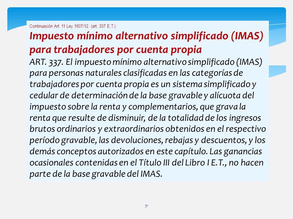 Continuación Art. 11 Ley 1607/12. (art. 337 E.T.) Impuesto mínimo alternativo simplificado (IMAS) para trabajadores por cuenta propia ART. 337. El imp