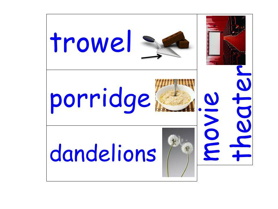porridge movie theater dandelions trowel