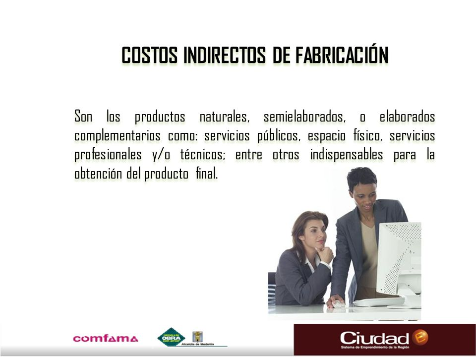 COSTOS INDIRECTOS DE FABRICACIÓN Son los productos naturales, semielaborados, o elaborados complementarios como: servicios públicos, espacio físico, s