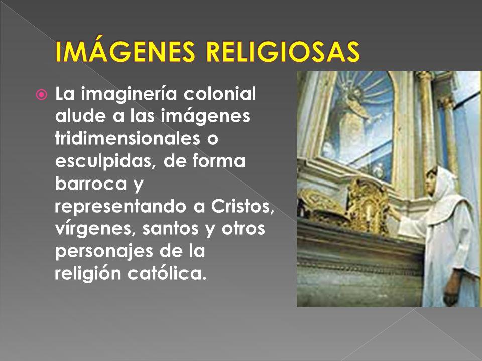 La imaginería colonial alude a las imágenes tridimensionales o esculpidas, de forma barroca y representando a Cristos, vírgenes, santos y otros personajes de la religión católica.
