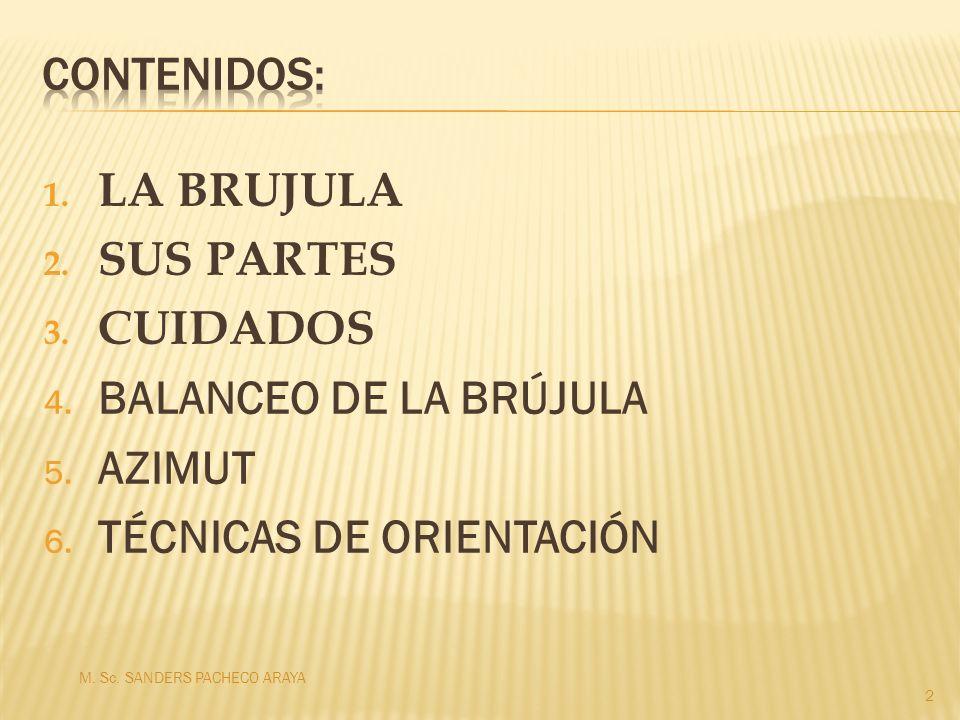 1. LA BRUJULA 2. SUS PARTES 3. CUIDADOS 4. BALANCEO DE LA BRÚJULA 5. AZIMUT 6. TÉCNICAS DE ORIENTACIÓN M. Sc. SANDERS PACHECO ARAYA 2