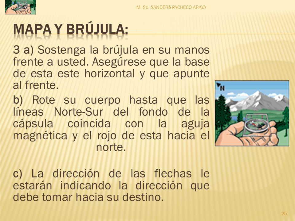 3 a) Sostenga la brújula en su manos frente a usted. Asegúrese que la base de esta este horizontal y que apunte al frente. b) Rote su cuerpo hasta que
