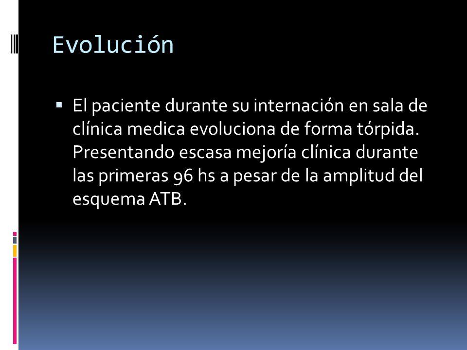 Evolución El paciente durante su internación en sala de clínica medica evoluciona de forma tórpida. Presentando escasa mejoría clínica durante las pri