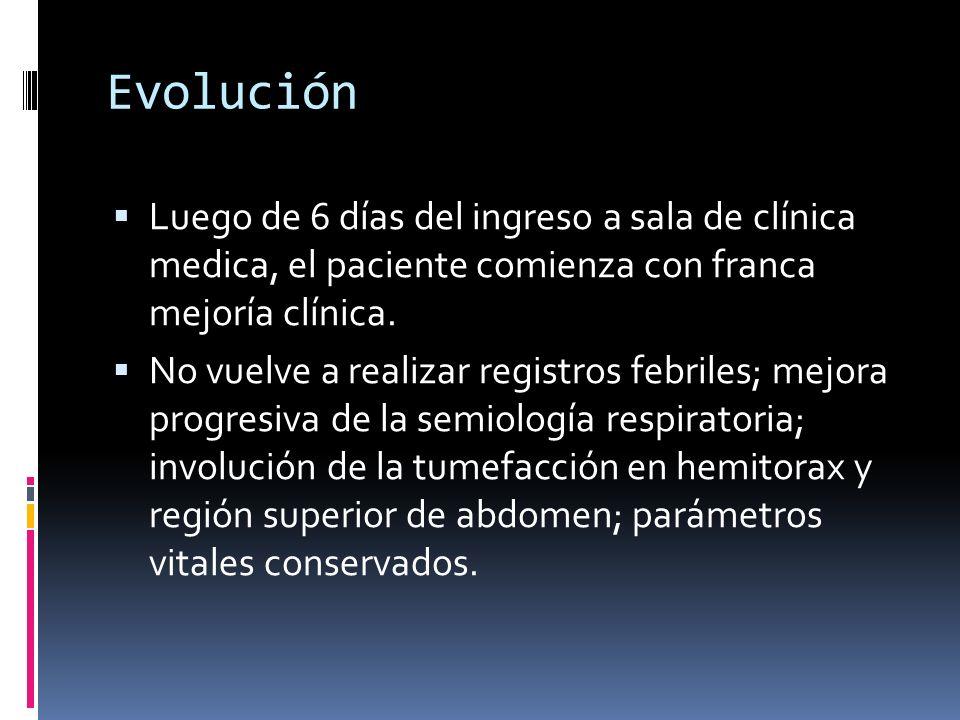 Evolución Luego de 6 días del ingreso a sala de clínica medica, el paciente comienza con franca mejoría clínica. No vuelve a realizar registros febril