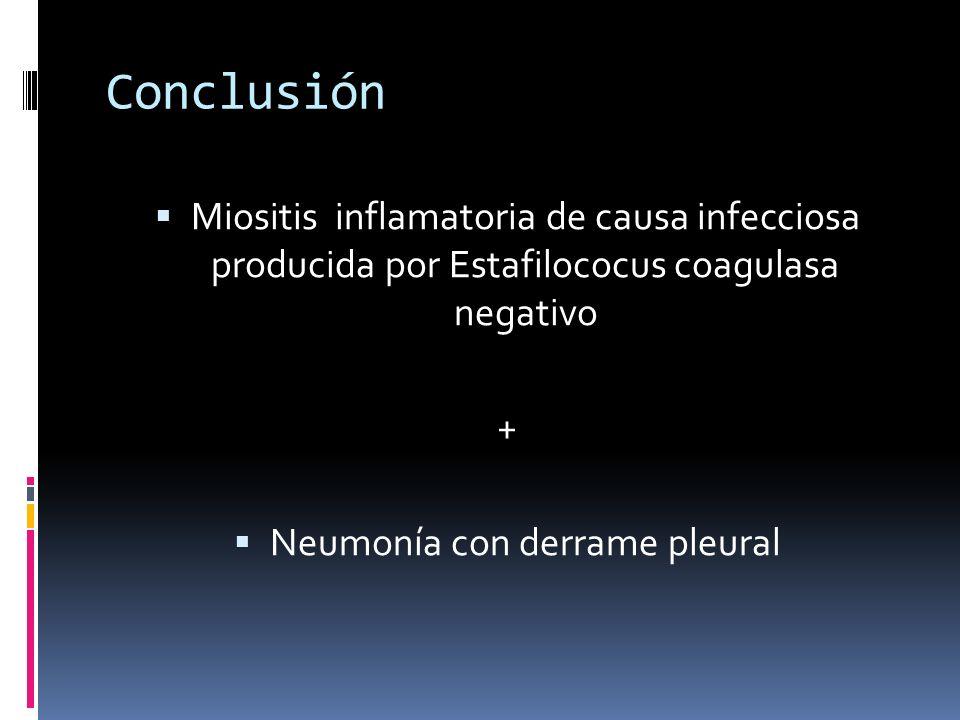 Conclusión Miositis inflamatoria de causa infecciosa producida por Estafilococus coagulasa negativo + Neumonía con derrame pleural