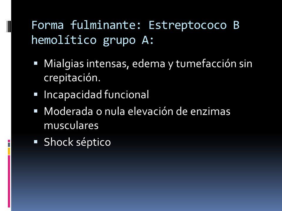 Forma fulminante: Estreptococo B hemolítico grupo A: Mialgias intensas, edema y tumefacción sin crepitación. Incapacidad funcional Moderada o nula ele