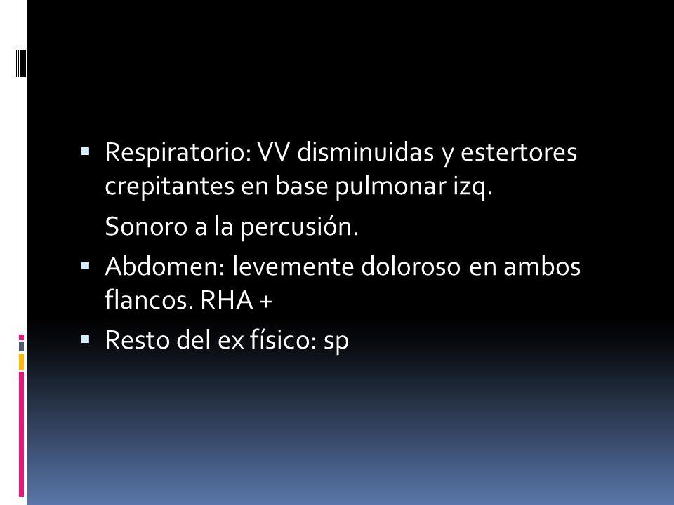 Respiratorio: VV disminuidas y estertores crepitantes en base pulmonar izq. Sonoro a la percusión. Abdomen: levemente doloroso en ambos flancos. RHA +