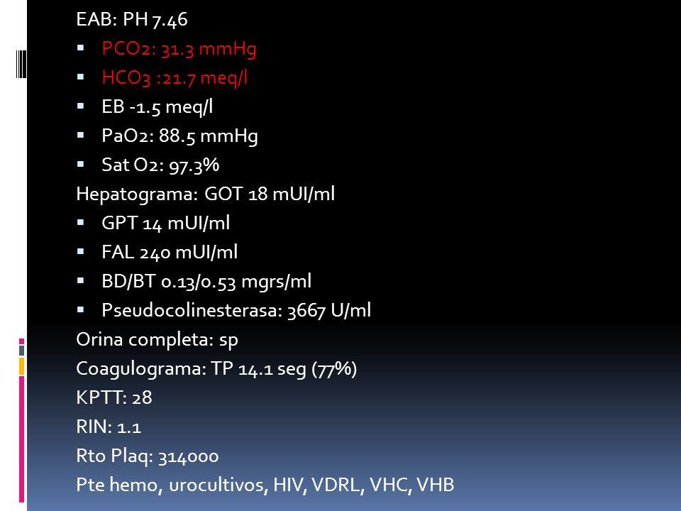 EAB: PH 7.46 PCO2: 31.3 mmHg HCO3 :21.7 meq/l EB -1.5 meq/l PaO2: 88.5 mmHg Sat O2: 97.3% Hepatograma: GOT 18 mUI/ml GPT 14 mUI/ml FAL 240 mUI/ml BD/B