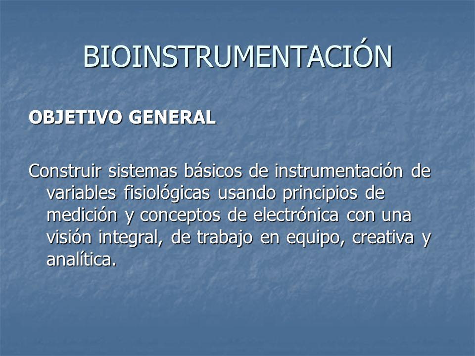 BIOINSTRUMENTACIÓN OBJETIVO GENERAL Construir sistemas básicos de instrumentación de variables fisiológicas usando principios de medición y conceptos