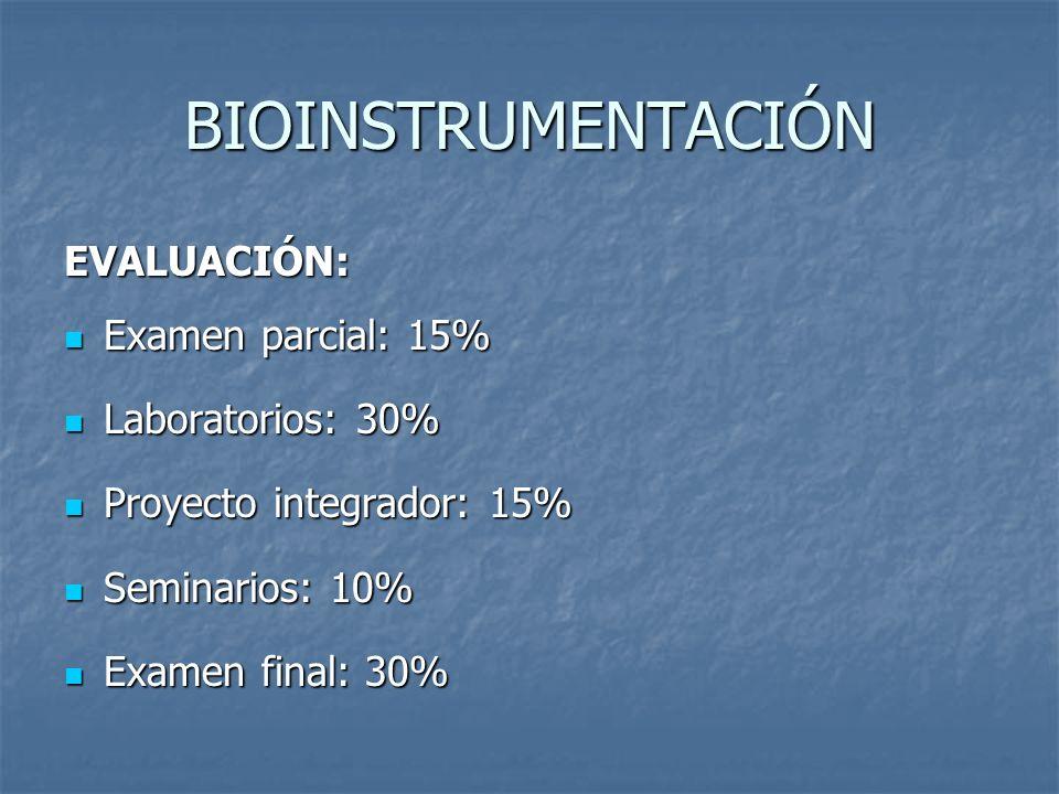 BIOINSTRUMENTACIÓN EVALUACIÓN: Examen parcial: 15% Examen parcial: 15% Laboratorios: 30% Laboratorios: 30% Proyecto integrador: 15% Proyecto integrado