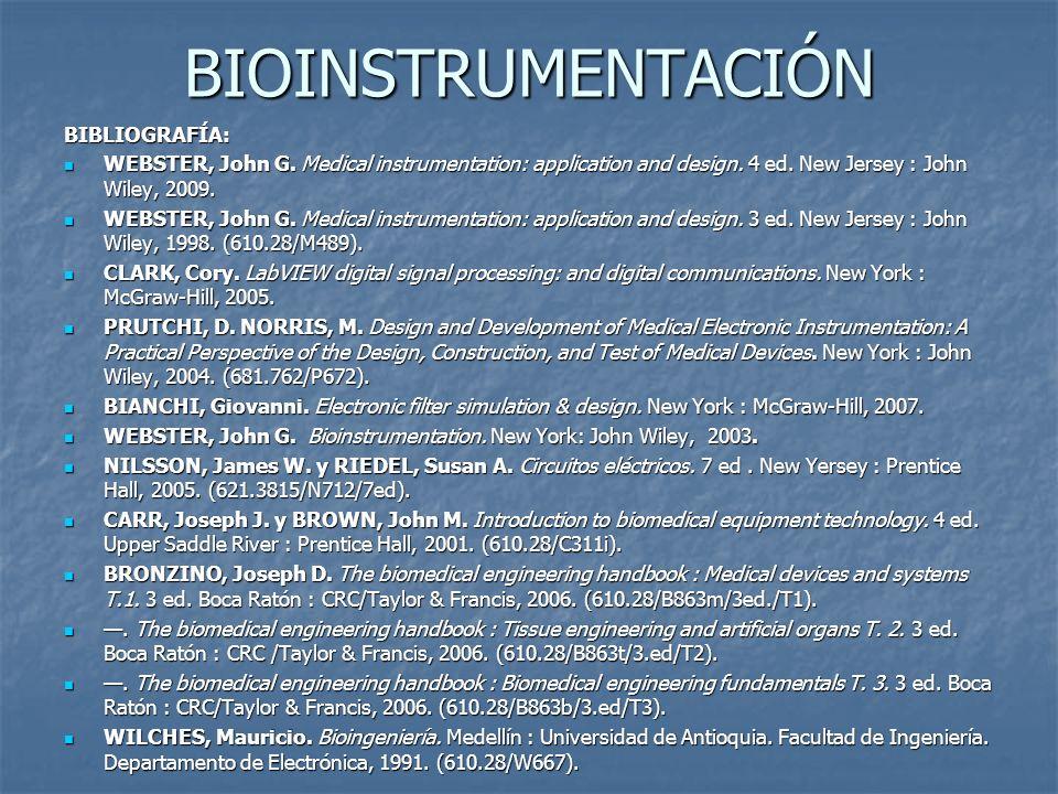 BIOINSTRUMENTACIÓN BIBLIOGRAFÍA: WEBSTER, John G. Medical instrumentation: application and design. 4 ed. New Jersey : John Wiley, 2009. WEBSTER, John