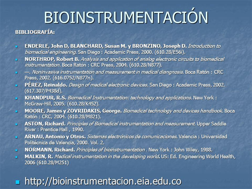 BIOINSTRUMENTACIÓN BIBLIOGRAFÍA: ENDERLE, John D, BLANCHARD, Susan M. y BRONZINO, Joseph D. Introduction to biomedical engineering. San Diego : Academ
