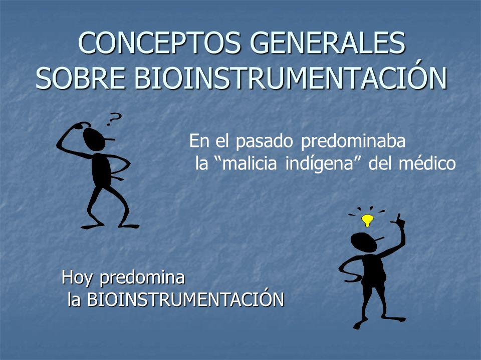 CONCEPTOS GENERALES SOBRE BIOINSTRUMENTACIÓN En el pasado predominaba la malicia indígena del médico Hoy predomina la BIOINSTRUMENTACIÓN la BIOINSTRUM