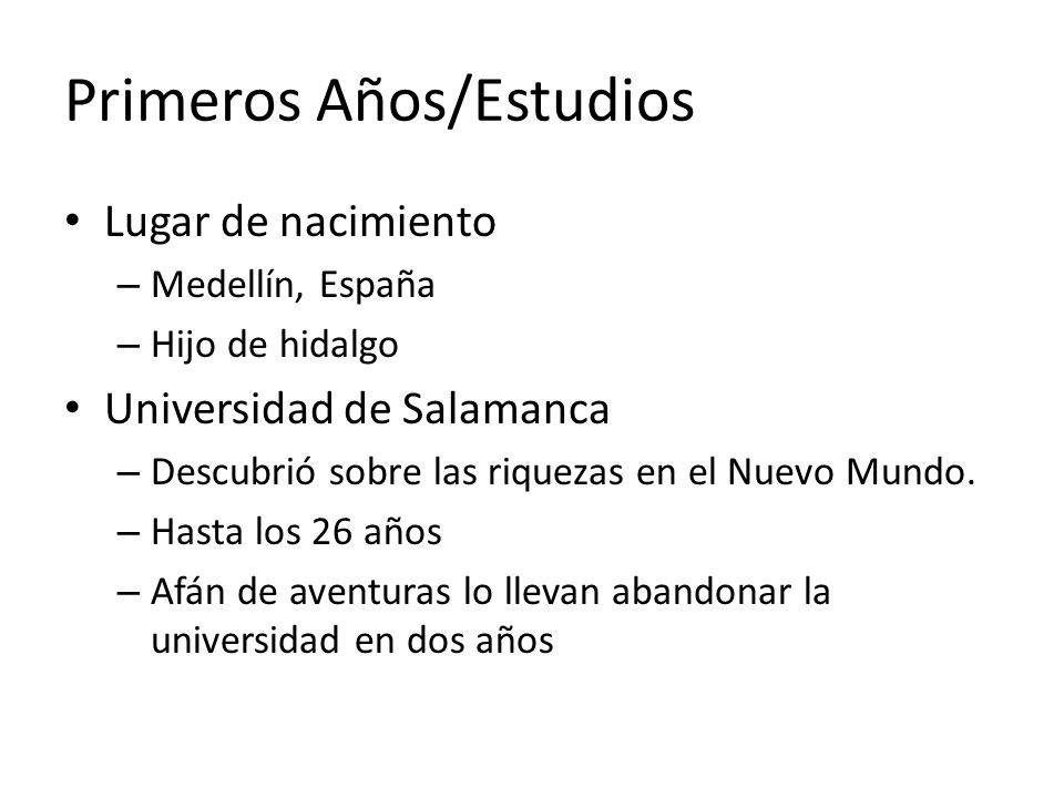 Primeros Años/Estudios Lugar de nacimiento – Medellín, España – Hijo de hidalgo Universidad de Salamanca – Descubrió sobre las riquezas en el Nuevo Mu