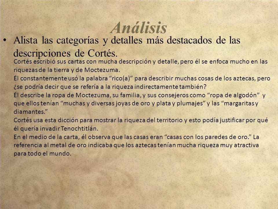 Alista las categorías y detalles más destacados de las descripciones de Cortés. Cortés escribió sus cartas con mucha descripción y detalle, pero él se