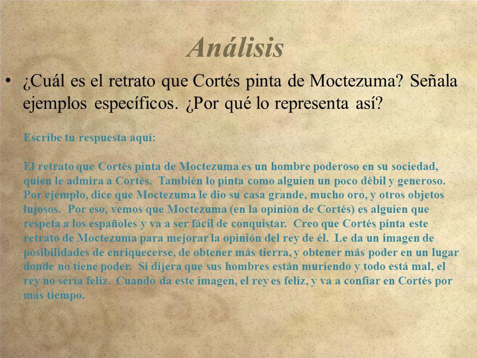 ¿Cuál es el retrato que Cortés pinta de Moctezuma? Señala ejemplos específicos. ¿Por qué lo representa así? Escribe tu respuesta aquí: El retrato que