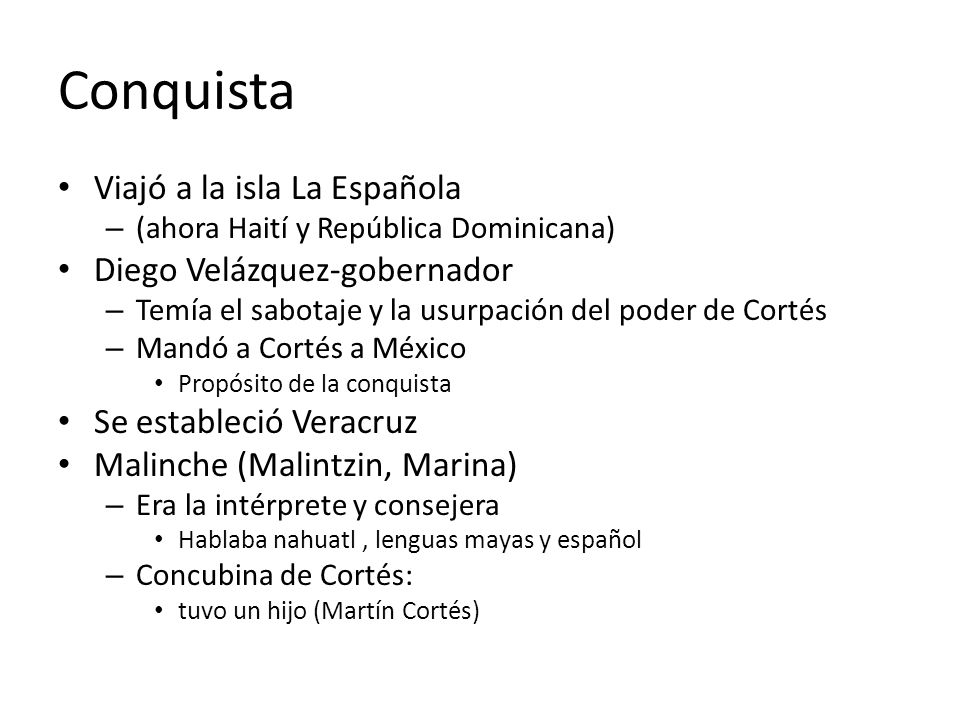 Conquista Viajó a la isla La Española – (ahora Haití y República Dominicana) Diego Velázquez-gobernador – Temía el sabotaje y la usurpación del poder de Cortés – Mandó a Cortés a México Propósito de la conquista Se estableció Veracruz Malinche (Malintzin, Marina) – Era la intérprete y consejera Hablaba nahuatl, lenguas mayas y español – Concubina de Cortés: tuvo un hijo (Martín Cortés)