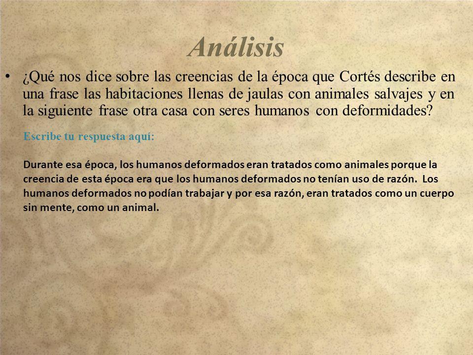 ¿Qué nos dice sobre las creencias de la época que Cortés describe en una frase las habitaciones llenas de jaulas con animales salvajes y en la siguiente frase otra casa con seres humanos con deformidades.