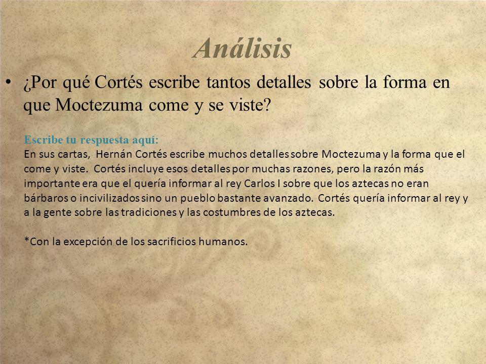 ¿Por qué Cortés escribe tantos detalles sobre la forma en que Moctezuma come y se viste? Escribe tu respuesta aquí: En sus cartas, Hernán Cortés escri