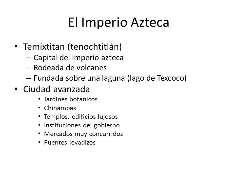 El Imperio Azteca Temixtitan (tenochtitlán) – Capital del imperio azteca – Rodeada de volcanes – Fundada sobre una laguna (lago de Texcoco) Ciudad avanzada Jardines botánicos Chinampas Templos, edificios lujosos Instituciones del gobierno Mercados muy concurridos Puentes levadizos