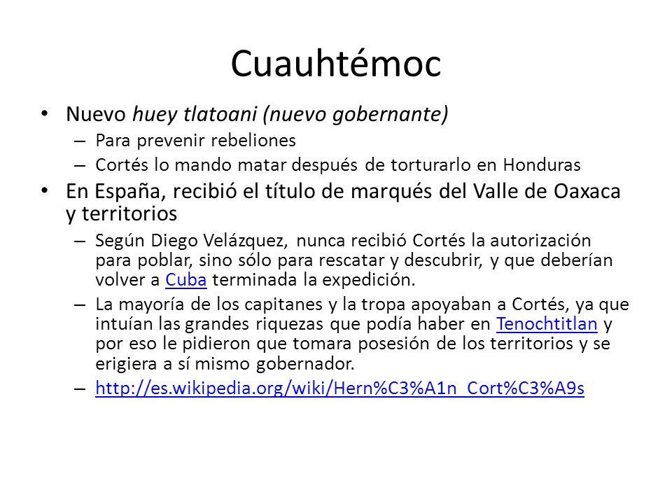 Cuauhtémoc Nuevo huey tlatoani (nuevo gobernante) – Para prevenir rebeliones – Cortés lo mando matar después de torturarlo en Honduras En España, reci