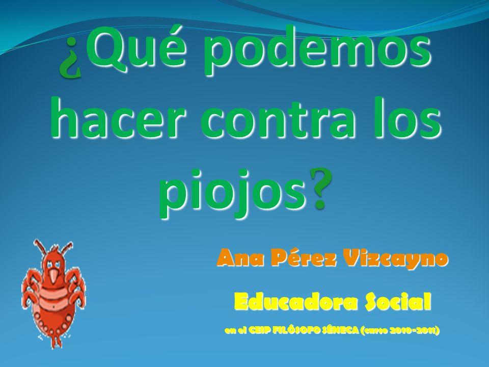 ¿Qué podemos hacer contra los piojos? Ana Pérez Vizcayno Educadora Social en el CEIP FILÓSOFO SÉNECA (curso 2010-2011)