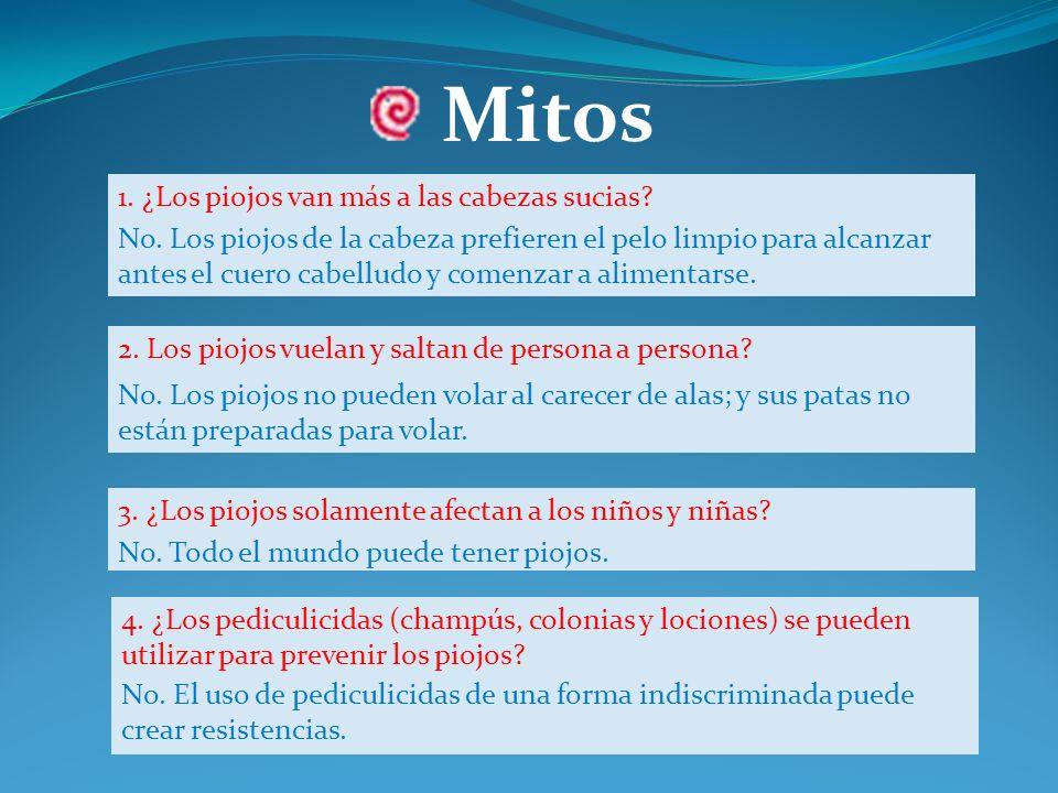 Mitos 3. ¿Los piojos solamente afectan a los niños y niñas? 2. Los piojos vuelan y saltan de persona a persona? No. Los piojos de la cabeza prefieren