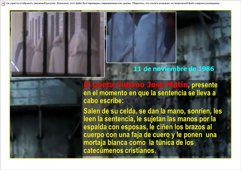 El poeta Cubano José Matín, Matín, presente en el momento en que la sentencia se lleva a cabo escribe: Salen de su celda, se dan la mano, sonríen, les leen la sentencia, le sujetan las manos por la espalda con esposas, le ciñen los brazos al cuerpo con una faja de cuero y le ponen una mortaja blanca como la túnica de los catecúmenos cristianos.