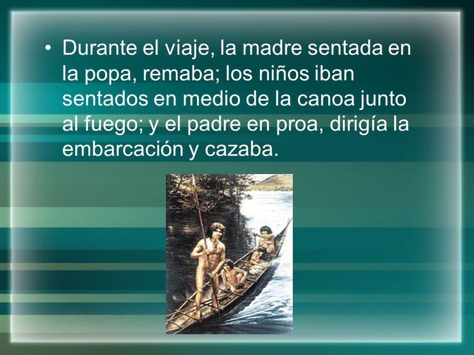 Durante el viaje, la madre sentada en la popa, remaba; los niños iban sentados en medio de la canoa junto al fuego; y el padre en proa, dirigía la emb