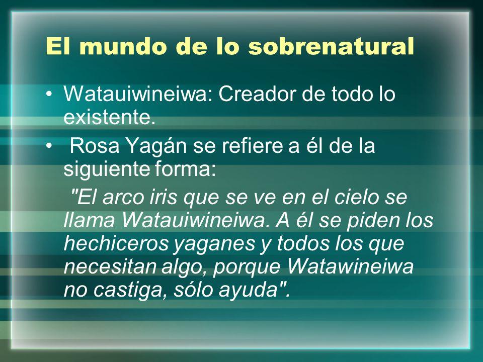 El mundo de lo sobrenatural Watauiwineiwa: Creador de todo lo existente. Rosa Yagán se refiere a él de la siguiente forma: