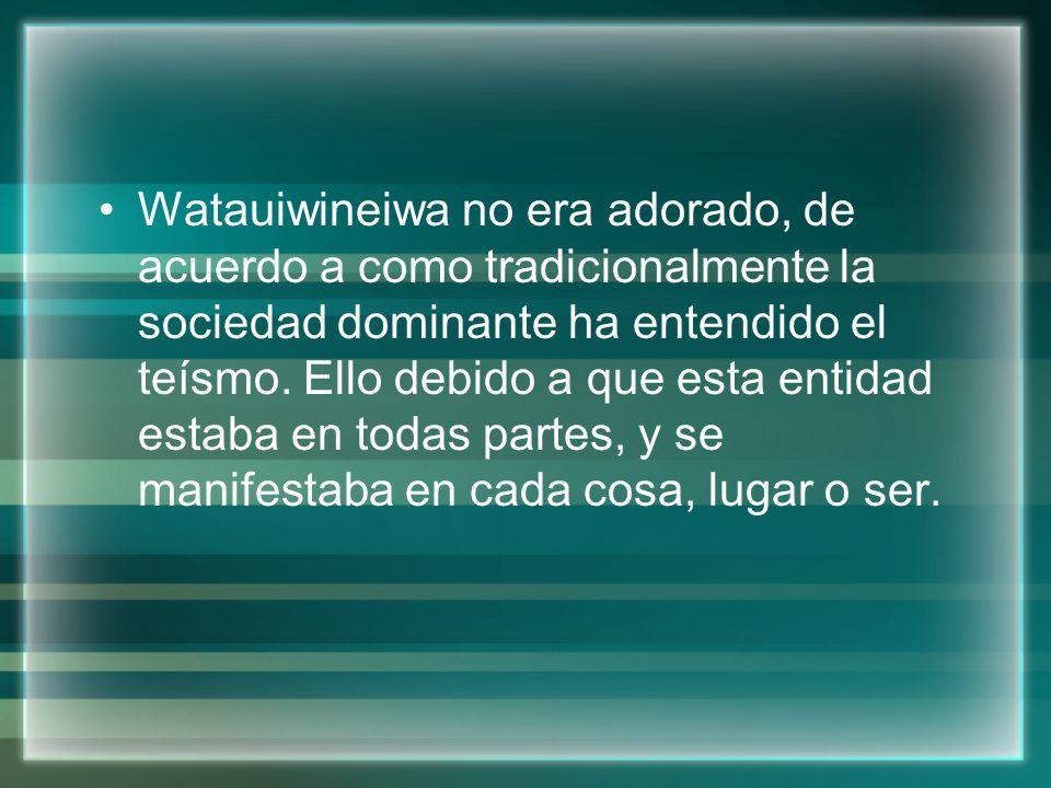 Watauiwineiwa no era adorado, de acuerdo a como tradicionalmente la sociedad dominante ha entendido el teísmo. Ello debido a que esta entidad estaba e