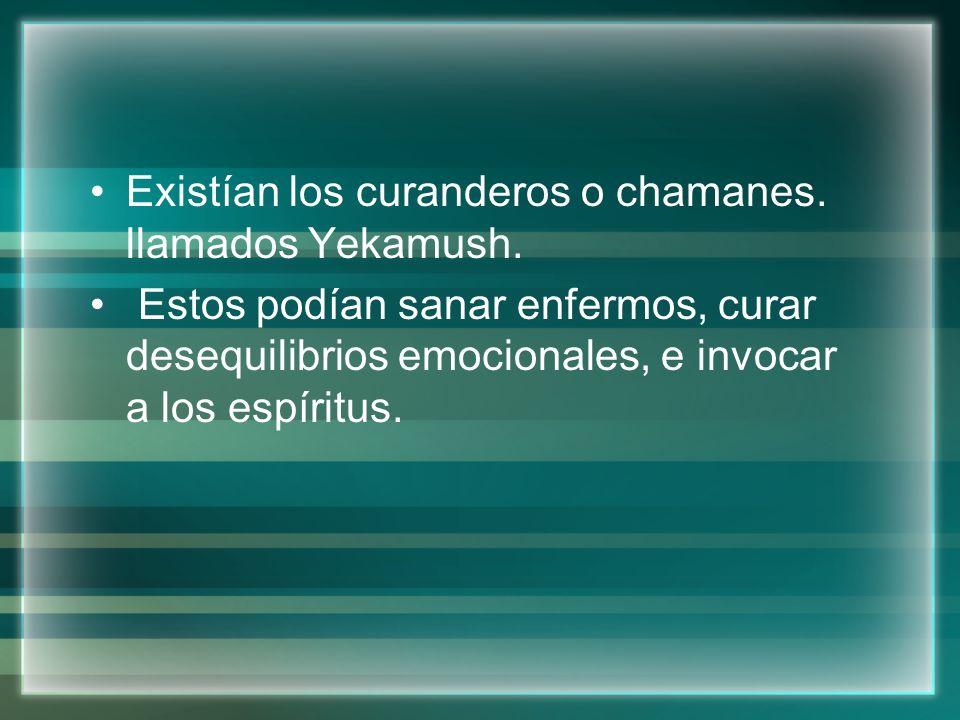 Existían los curanderos o chamanes. llamados Yekamush. Estos podían sanar enfermos, curar desequilibrios emocionales, e invocar a los espíritus.