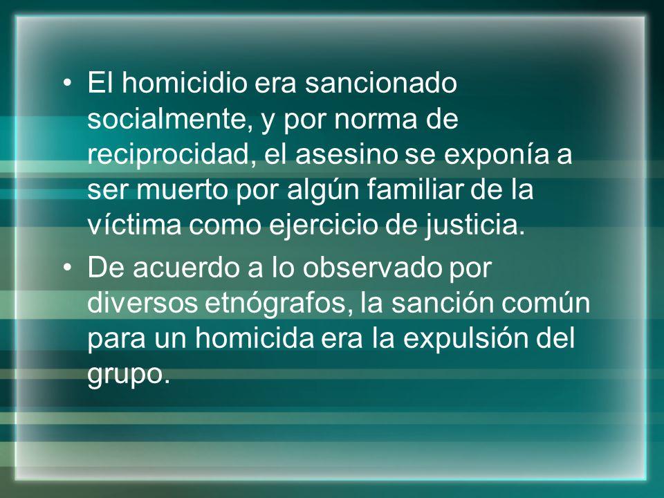 El homicidio era sancionado socialmente, y por norma de reciprocidad, el asesino se exponía a ser muerto por algún familiar de la víctima como ejercic