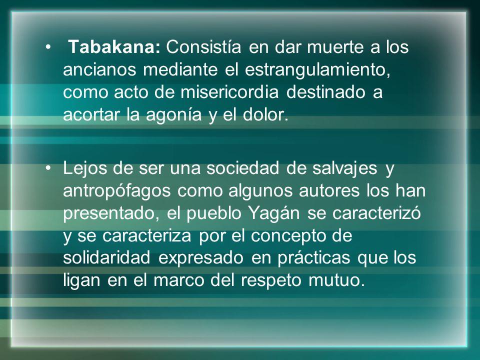 Tabakana: Consistía en dar muerte a los ancianos mediante el estrangulamiento, como acto de misericordia destinado a acortar la agonía y el dolor. Lej
