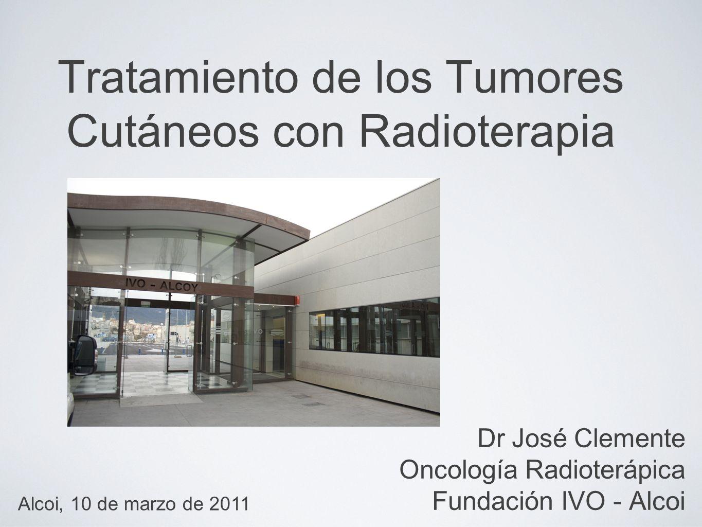 Tratamiento de los Tumores Cutáneos con Radioterapia Dr José Clemente Oncología Radioterápica Fundación IVO - Alcoi Alcoi, 10 de marzo de 2011