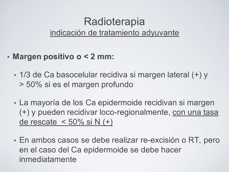 Radioterapia indicación de tratamiento adyuvante Margen positivo o < 2 mm: 1/3 de Ca basocelular recidiva si margen lateral (+) y > 50% si es el marge