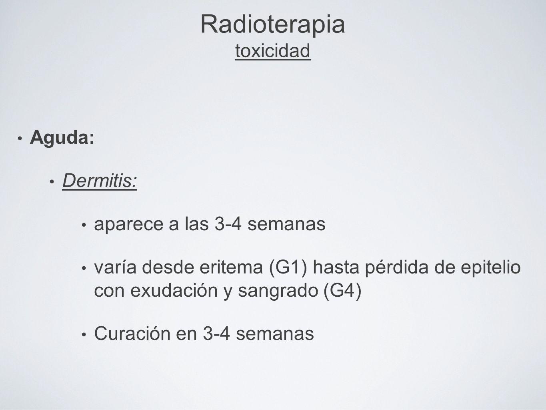 Radioterapia toxicidad Aguda: Dermitis: aparece a las 3-4 semanas varía desde eritema (G1) hasta pérdida de epitelio con exudación y sangrado (G4) Cur