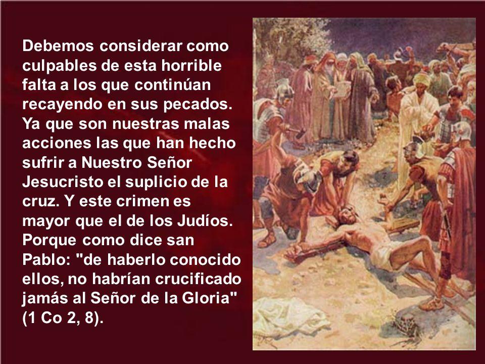 El verdadero causante de los sufrimientos del Redentor es todo pecador, o sea todo hombre; y aún más gravemente son culpables aquellos que más frecuen