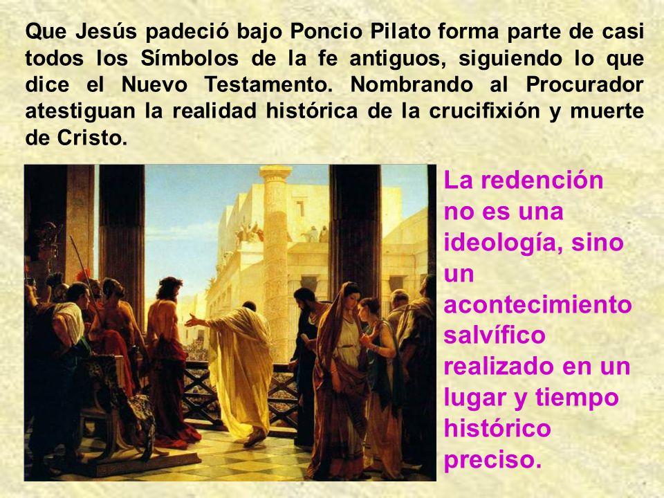 Que Jesús padeció bajo Poncio Pilato forma parte de casi todos los Símbolos de la fe antiguos, siguiendo lo que dice el Nuevo Testamento.