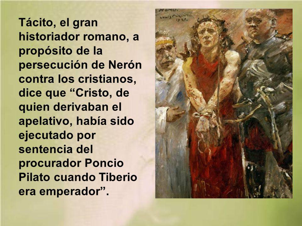 Tácito, el gran historiador romano, a propósito de la persecución de Nerón contra los cristianos, dice que Cristo, de quien derivaban el apelativo, había sido ejecutado por sentencia del procurador Poncio Pilato cuando Tiberio era emperador.