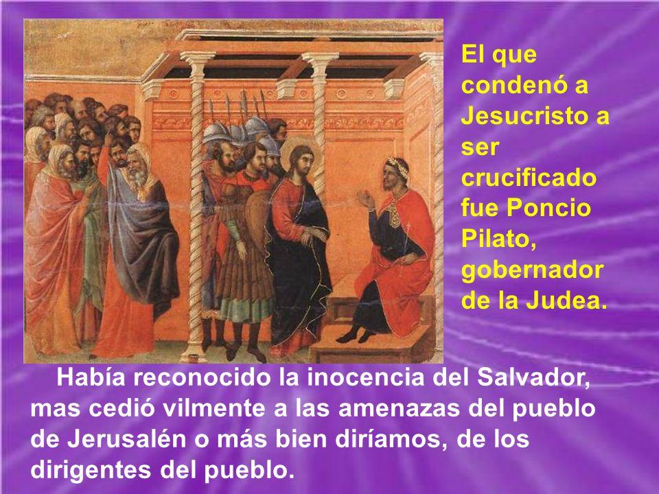 Había reconocido la inocencia del Salvador, mas cedió vilmente a las amenazas del pueblo de Jerusalén o más bien diríamos, de los dirigentes del pueblo.