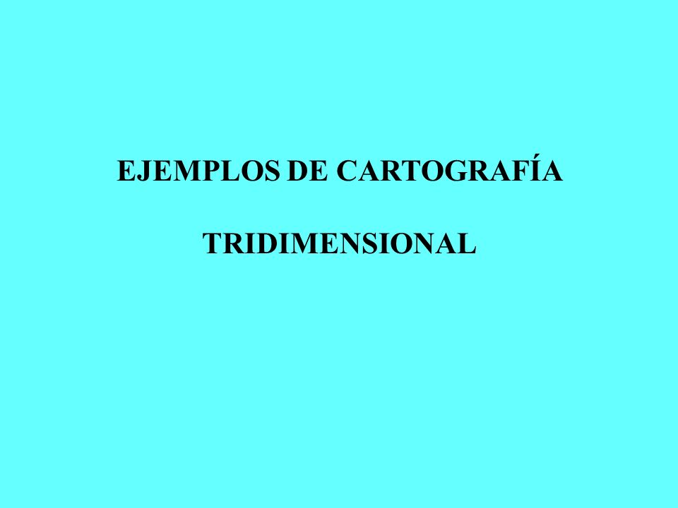 EJEMPLOS DE CARTOGRAFÍA TRIDIMENSIONAL